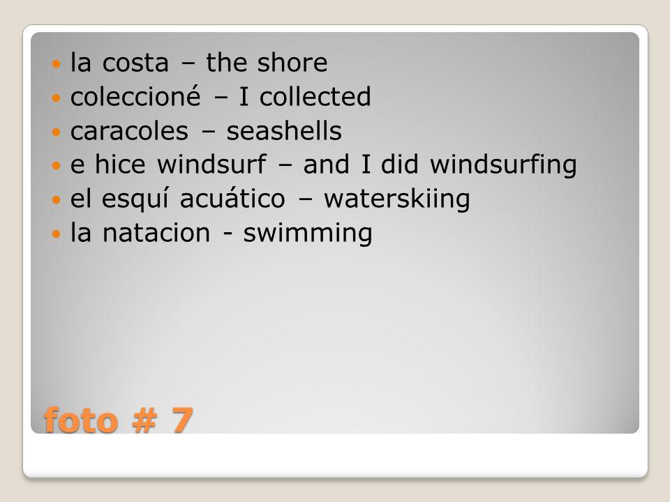 foto # 7 la costa – the shore coleccioné – I collected caracoles – seashells e hice windsurf – and I did windsurfing el esquí acuático – waterskiing la natacion - swimming