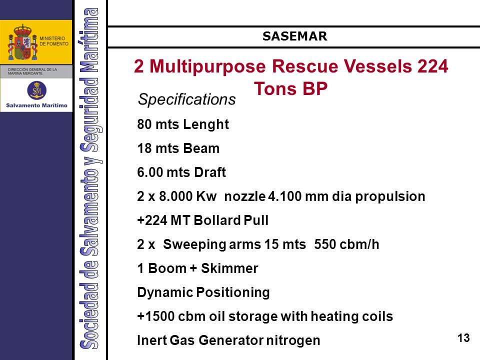 13 SASEMAR 2 Multipurpose Rescue Vessels 224 Tons BP Specifications 80 mts Lenght 18 mts Beam 6.00 mts Draft 2 x 8.000 Kw nozzle 4.100 mm dia propulsion +224 MT Bollard Pull 2 x Sweeping arms 15 mts 550 cbm/h 1 Boom + Skimmer Dynamic Positioning +1500 cbm oil storage with heating coils Inert Gas Generator nitrogen