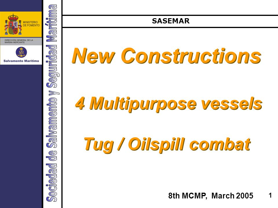 1 New Constructions 4 Multipurpose vessels Tug / Oilspill combat New Constructions 4 Multipurpose vessels Tug / Oilspill combat SASEMAR 8th MCMP, March 2005
