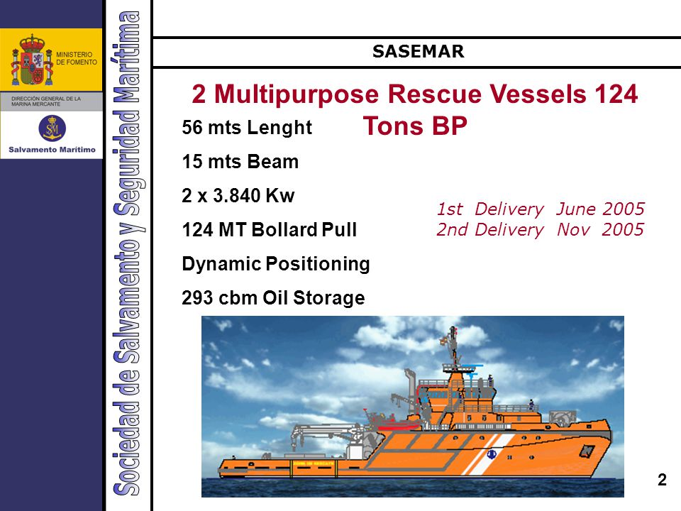 2 Buques de salvamento 56 mts Lenght 15 mts Beam 2 x 3.840 Kw 124 MT Bollard Pull Dynamic Positioning 293 cbm Oil Storage 2 Multipurpose Rescue Vessels 124 Tons BP SASEMAR 1st Delivery June 2005 2nd Delivery Nov 2005