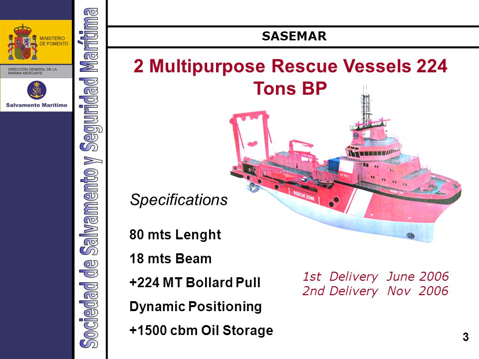 3 Buques de salvamento Specifications 80 mts Lenght 18 mts Beam +224 MT Bollard Pull Dynamic Positioning +1500 cbm Oil Storage 2 Multipurpose Rescue Vessels 224 Tons BP SASEMAR 1st Delivery June 2006 2nd Delivery Nov 2006