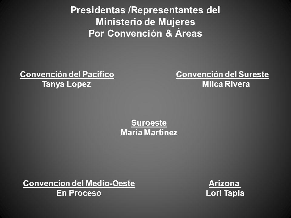 Convención del Pacifico Tanya Lopez Convención del Sureste Milca Rivera Suroeste Maria Martinez Convencion del Medio-Oeste En Proceso Arizona Lori Tapia Presidentas /Representantes del Ministerio de Mujeres Por Convención & Áreas