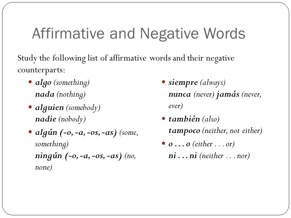 Affirmative and Negative Words algo (something) nada (nothing) alguien (somebody) nadie (nobody) algún (-o, -a, -os, -as) (some, something) ningún (-o, -a, -os, -as) (no, none) siempre (always) nunca (never) jamás (never, ever) también (also) tampoco (neither, not either) o...