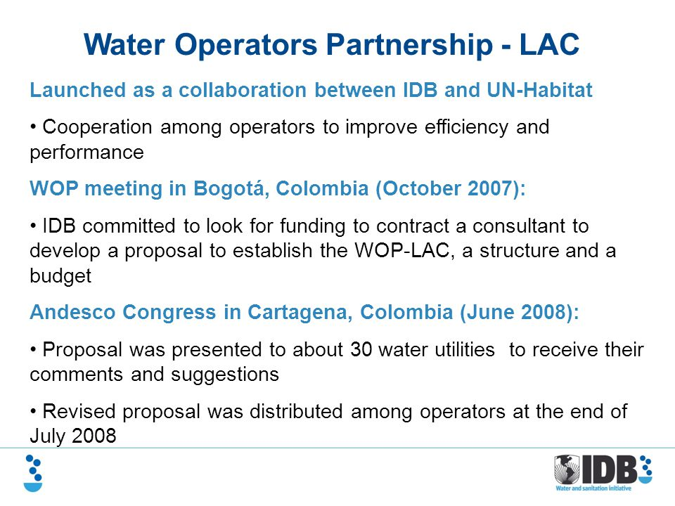 Water Operators Partnership - LAC Launched as a collaboration between IDB and UN-Habitat Cooperation among operators to improve efficiency and performance WOP meeting in Bogotá, Colombia (October 2007): IDB committed to look for funding to contract a consultant to develop a proposal to establish the WOP-LAC, a structure and a budget Andesco Congress in Cartagena, Colombia (June 2008): Proposal was presented to about 30 water utilities to receive their comments and suggestions Revised proposal was distributed among operators at the end of July 2008