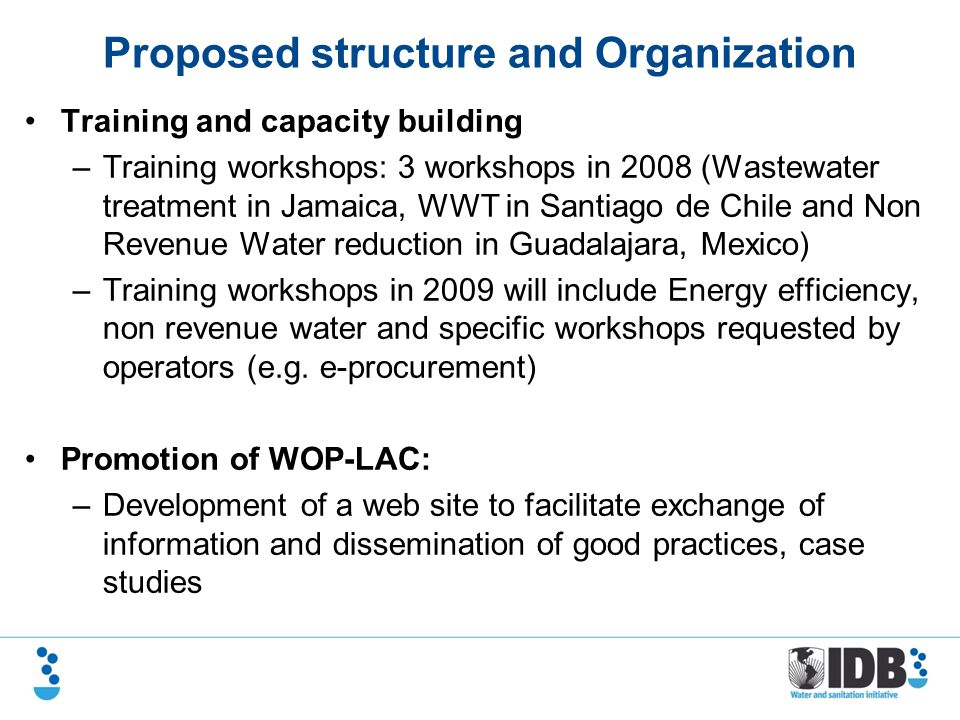 Proposed structure and Organization Training and capacity building –Training workshops: 3 workshops in 2008 (Wastewater treatment in Jamaica, WWT in Santiago de Chile and Non Revenue Water reduction in Guadalajara, Mexico) –Training workshops in 2009 will include Energy efficiency, non revenue water and specific workshops requested by operators (e.g.