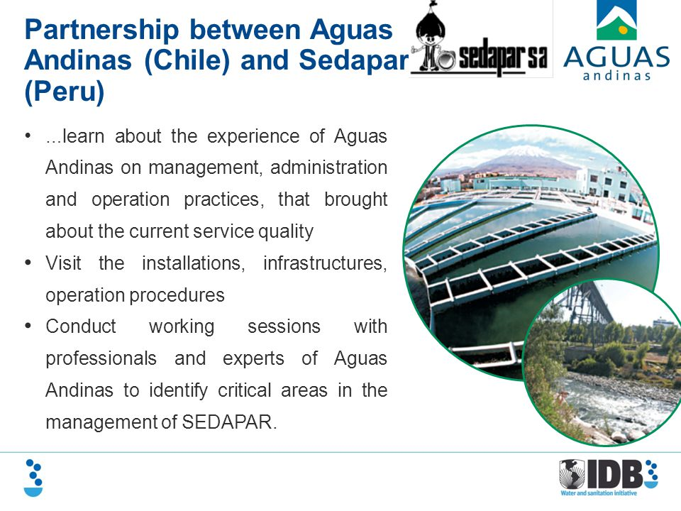 Partnership between Aguas Andinas (Chile) and Sedapar (Peru) … learn about the experience of Aguas Andinas on management, administration and operation practices, that brought about the current service quality Visit the installations, infrastructures, operation procedures Conduct working sessions with professionals and experts of Aguas Andinas to identify critical areas in the management of SEDAPAR.