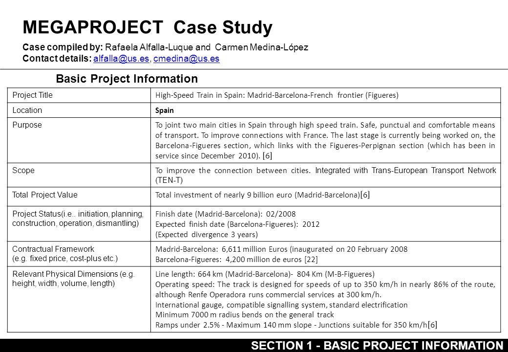 MEGAPROJECT Case Study Basic Project Information Case compiled by: Rafaela Alfalla-Luque and Carmen Medina-López Contact details: alfalla@us.es, cmedina@us.esalfalla@us.escmedina@us.es Project Title High-Speed Train in Spain: Madrid-Barcelona-French frontier (Figueres) Location Spain Purpose Scope To improve the connection between cities.