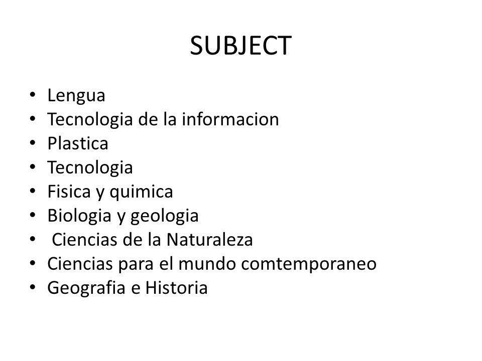 SUBJECT Lengua Tecnologia de la informacion Plastica Tecnologia Fisica y quimica Biologia y geologia Ciencias de la Naturaleza Ciencias para el mundo comtemporaneo Geografia e Historia