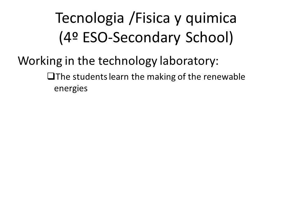 Tecnologia /Fisica y quimica (4º ESO-Secondary School) Working in the technology laboratory:  The students learn the making of the renewable energies