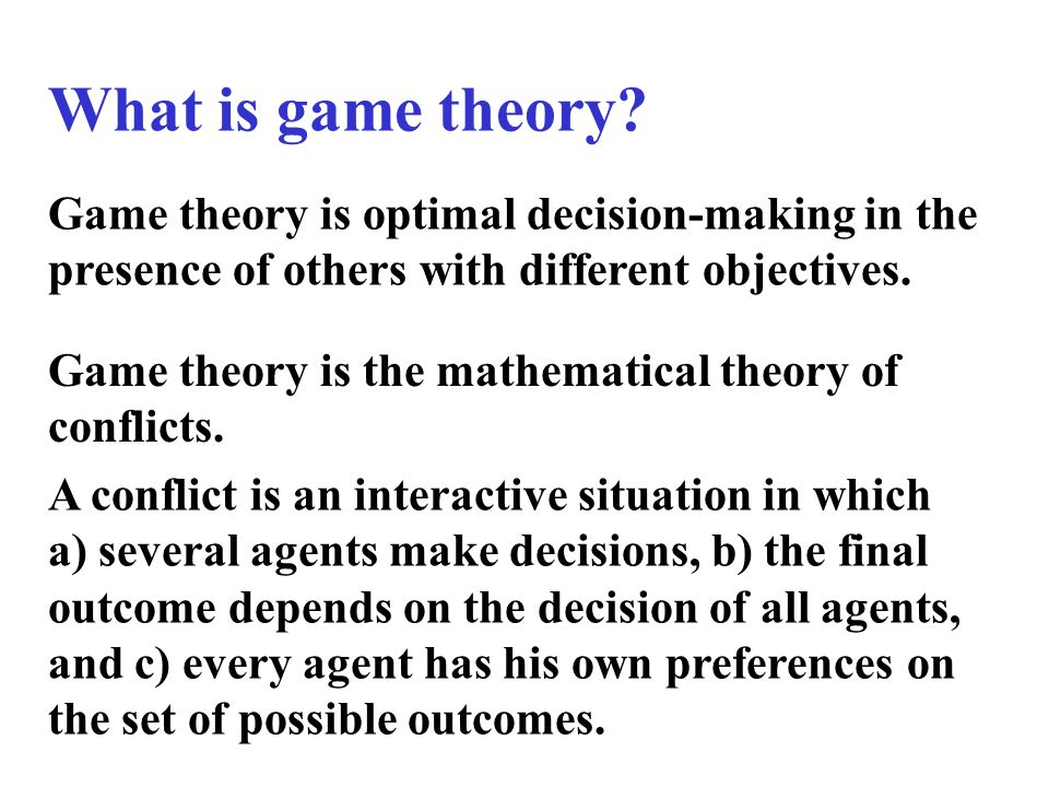 What is game theory? Game theory is optimal decision-making in the presence of others with different objectives. Game theory is the mathematical theor