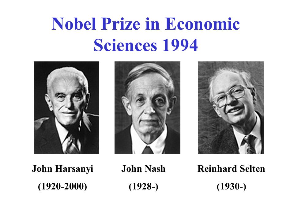John Harsanyi (1920-2000) John Nash (1928-) Reinhard Selten (1930-) Nobel Prize in Economic Sciences 1994