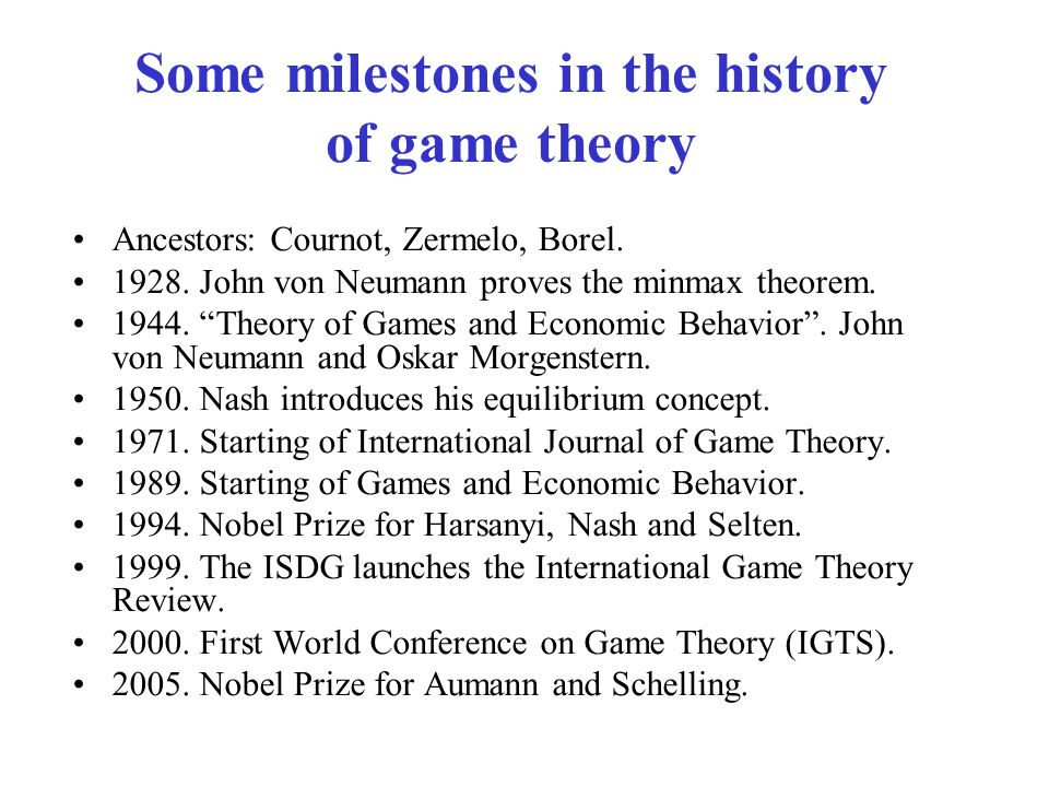 """Some milestones in the history of game theory Ancestors: Cournot, Zermelo, Borel. 1928. John von Neumann proves the minmax theorem. 1944. """"Theory of G"""