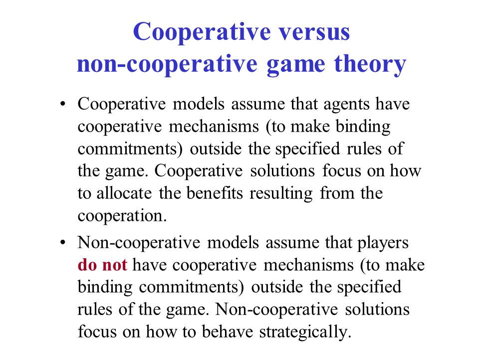 Cooperative versus non-cooperative game theory Cooperative models assume that agents have cooperative mechanisms (to make binding commitments) outside