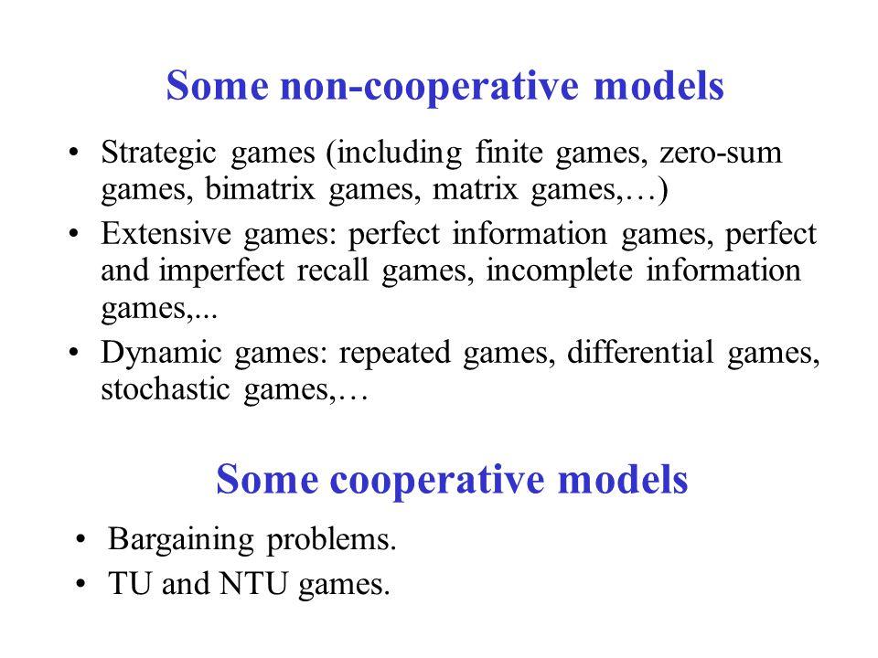 Some non-cooperative models Some cooperative models Strategic games (including finite games, zero-sum games, bimatrix games, matrix games,…) Extensive games: perfect information games, perfect and imperfect recall games, incomplete information games,...