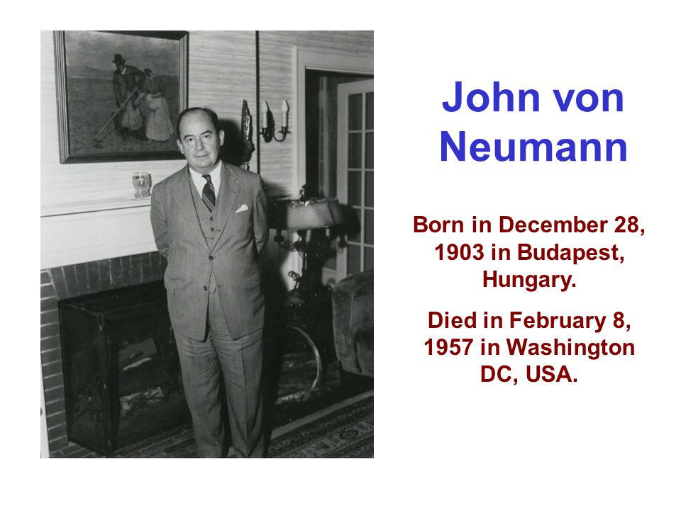 Born in December 28, 1903 in Budapest, Hungary. Died in February 8, 1957 in Washington DC, USA. John von Neumann