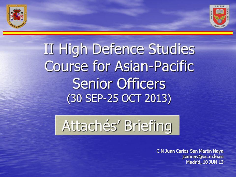 II High Defence Studies Course for Asian-Pacific Senior Officers (30 SEP-25 OCT 2013) C.N Juan Carlos San Martín Naya jsannay@oc.mde.es Madrid, 10 JUN
