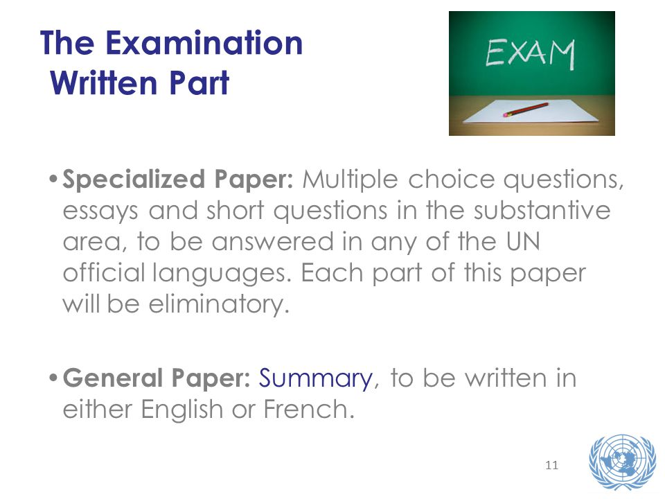 11 The Examination Written Part Specialized Paper: Multiple choice questions, essays and short questions in the substantive area, to be answered in any of the UN official languages.