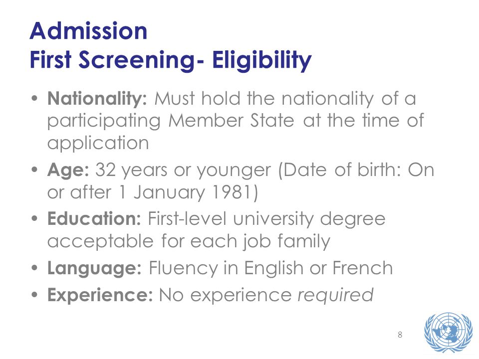 8 Admission First Screening- Eligibility Nationality: Must hold the nationality of a participating Member State at the time of application Age: 32 years or younger (Date of birth: On or after 1 January 1981) Education: First-level university degree acceptable for each job family Language: Fluency in English or French Experience: No experience required