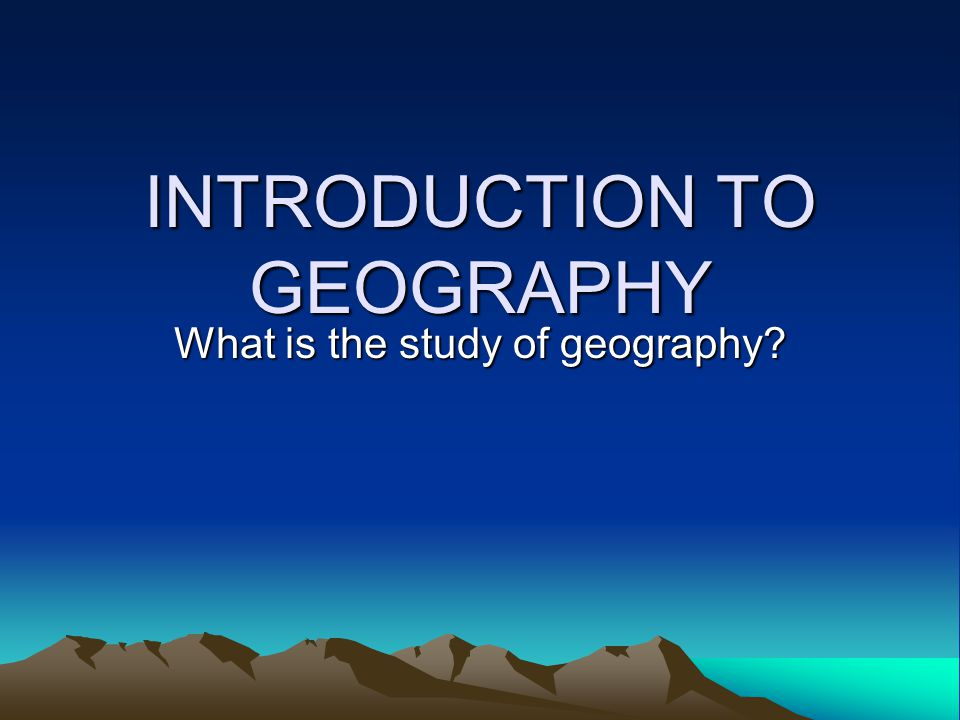 INTRODUCTION TO GEOGRAPHY What is the study of geography?