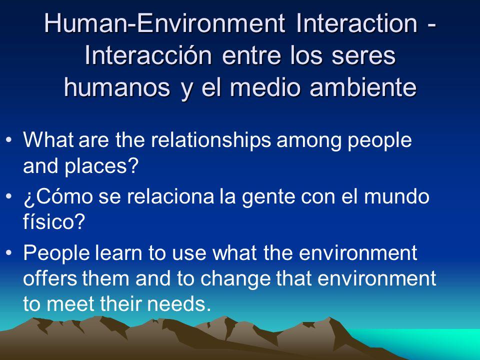Human-Environment Interaction- Interacción entre los seres humanos y el medio ambiente What are the relationships among people and places? ¿Cómo se re
