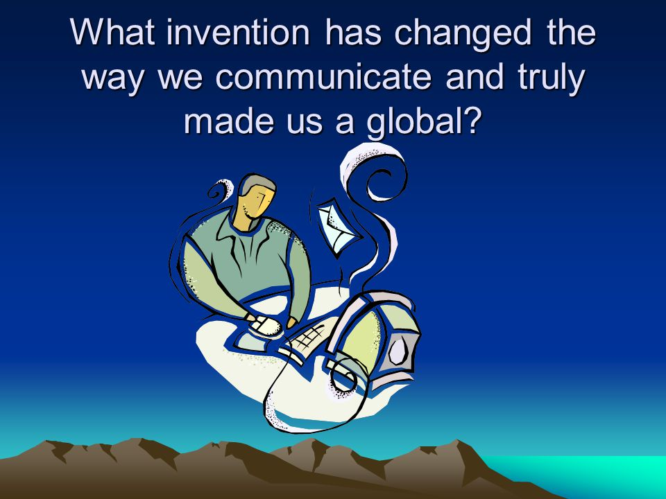 What invention has changed the way we communicate and truly made us a global?