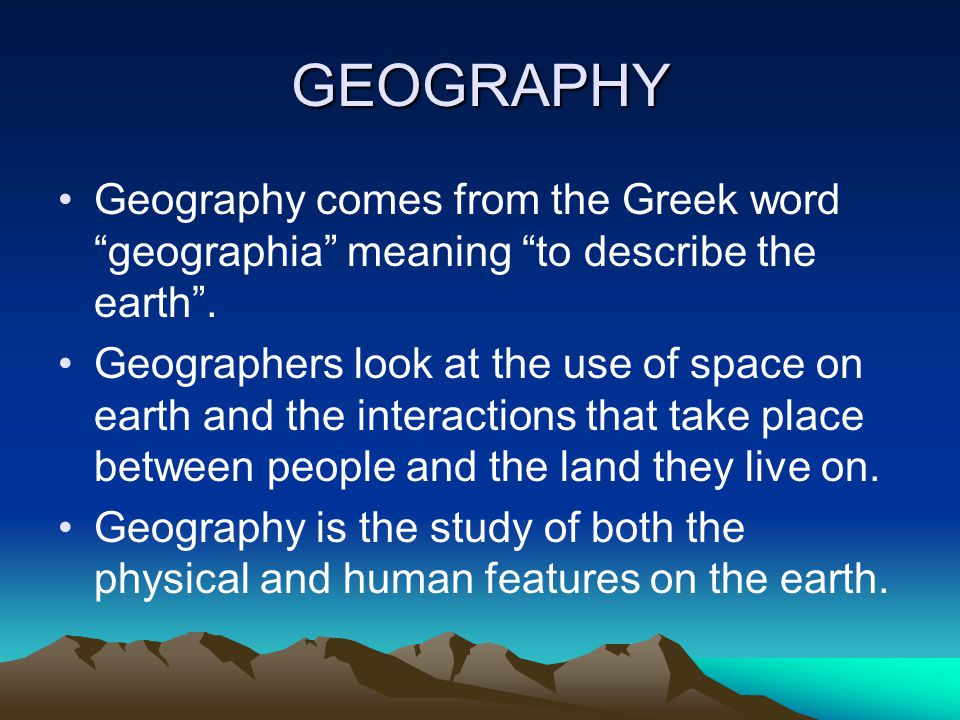 """GEOGRAPHY Geography comes from the Greek word """"geographia"""" meaning """"to describe the earth"""". Geographers look at the use of space on earth and the inte"""