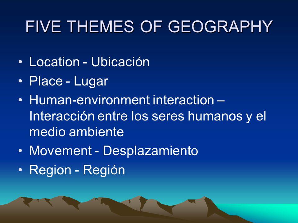FIVE THEMES OF GEOGRAPHY Location - Ubicación Place - Lugar Human-environment interaction – Interacción entre los seres humanos y el medio ambiente Mo