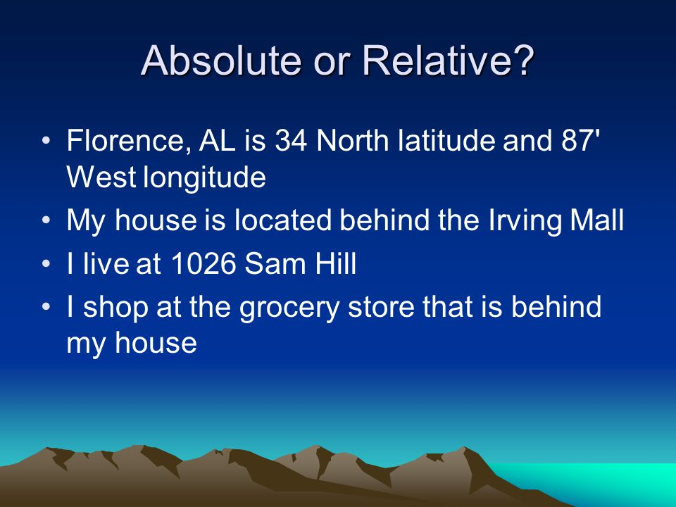 Absolute or Relative? Florence, AL is 34 North latitude and 87' West longitude My house is located behind the Irving Mall I live at 1026 Sam Hill I sh