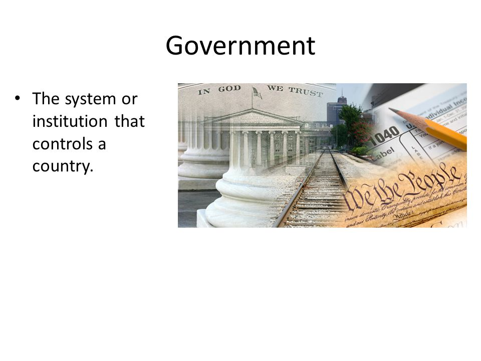 Government The system or institution that controls a country.