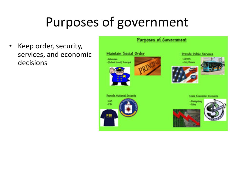 Purposes of government Keep order, security, services, and economic decisions