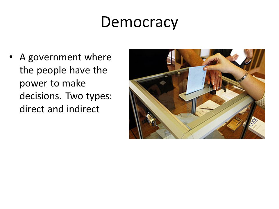 Democracy A government where the people have the power to make decisions. Two types: direct and indirect