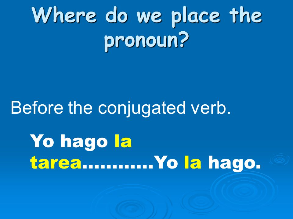 Where do we place the pronoun? Before the conjugated verb. Yo hago la tarea…………Yo la hago.
