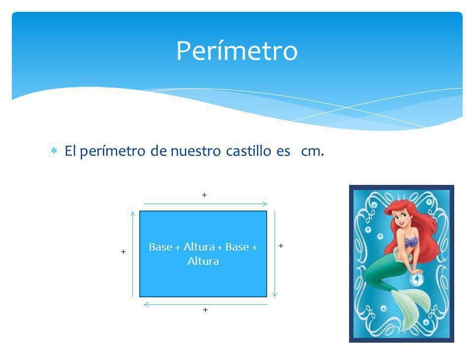  El perímetro de nuestro castillo es cm. Perímetro Base + Altura + Base + Altura + + + +