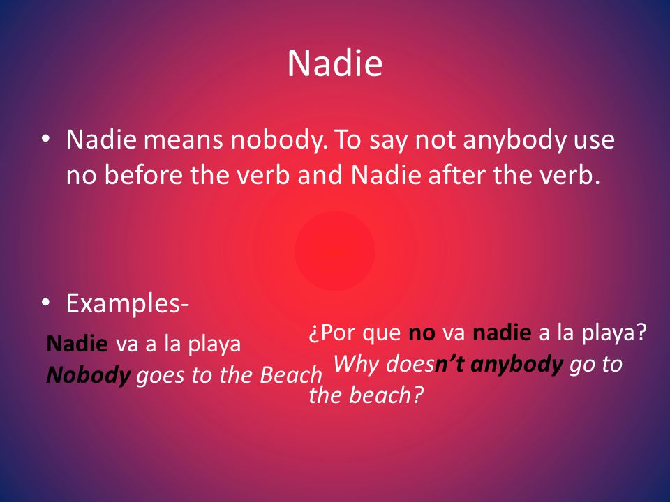 Nadie Nadie means nobody. To say not anybody use no before the verb and Nadie after the verb.