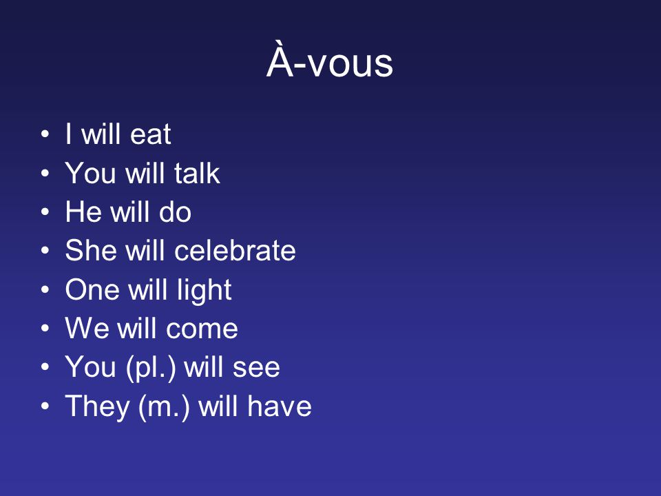 À-vous I will eat You will talk He will do She will celebrate One will light We will come You (pl.) will see They (m.) will have