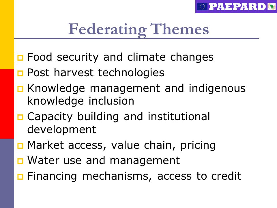 Federating Themes  Food security and climate changes  Post harvest technologies  Knowledge management and indigenous knowledge inclusion  Capacity building and institutional development  Market access, value chain, pricing  Water use and management  Financing mechanisms, access to credit