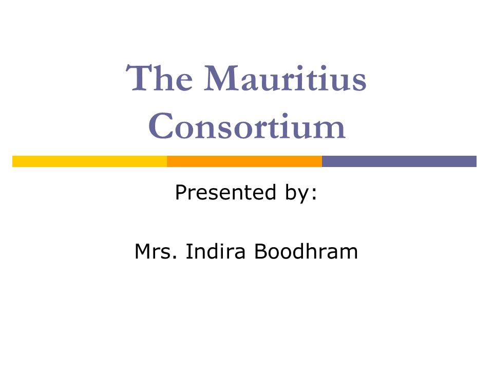 The Mauritius Consortium Presented by: Mrs. Indira Boodhram