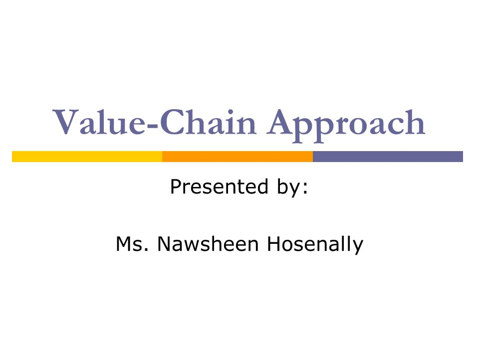 Value-Chain Approach Presented by: Ms. Nawsheen Hosenally