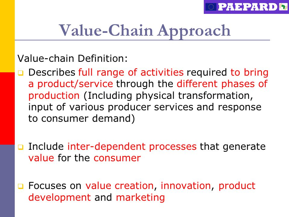 Value-Chain Approach Value-chain Definition:  Describes full range of activities required to bring a product/service through the different phases of production (Including physical transformation, input of various producer services and response to consumer demand)  Include inter-dependent processes that generate value for the consumer  Focuses on value creation, innovation, product development and marketing