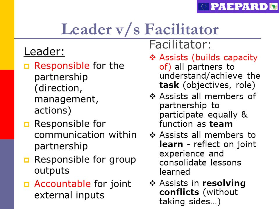 Leader v/s Facilitator Leader:  Responsible for the partnership (direction, management, actions)  Responsible for communication within partnership  Responsible for group outputs  Accountable for joint external inputs Facilitator:  Assists (builds capacity of) all partners to understand/achieve the task (objectives, role)  Assists all members of partnership to participate equally & function as team  Assists all members to learn - reflect on joint experience and consolidate lessons learned  Assists in resolving conflicts (without taking sides…)