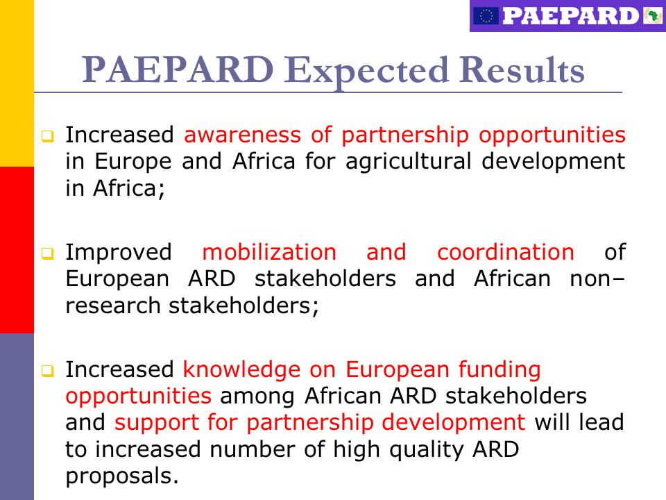 PAEPARD Expected Results  Increased awareness of partnership opportunities in Europe and Africa for agricultural development in Africa;  Improved mobilization and coordination of European ARD stakeholders and African non– research stakeholders;  Increased knowledge on European funding opportunities among African ARD stakeholders and support for partnership development will lead to increased number of high quality ARD proposals.
