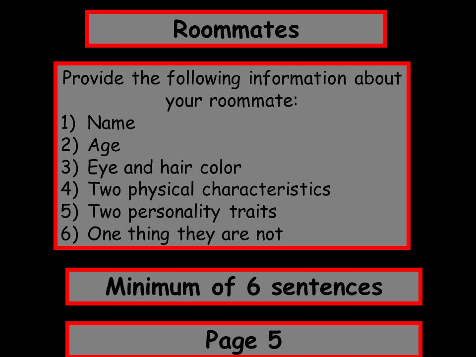 Roommates Page 5 Minimum of 6 sentences Provide the following information about your roommate: 1)Name 2)Age 3)Eye and hair color 4)Two physical charac