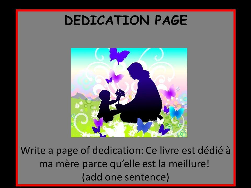 DEDICATION PAGE Write a page of dedication: Ce livre est dédié à ma mère parce qu'elle est la meillure! (add one sentence)