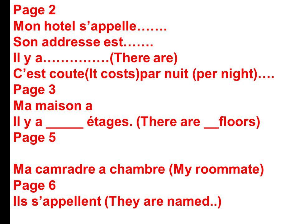 Page 2 Mon hotel s'appelle……. Son addresse est……. Il y a……………(There are) C'est coute(It costs)par nuit (per night)…. Page 3 Ma maison a Il y a _____ é