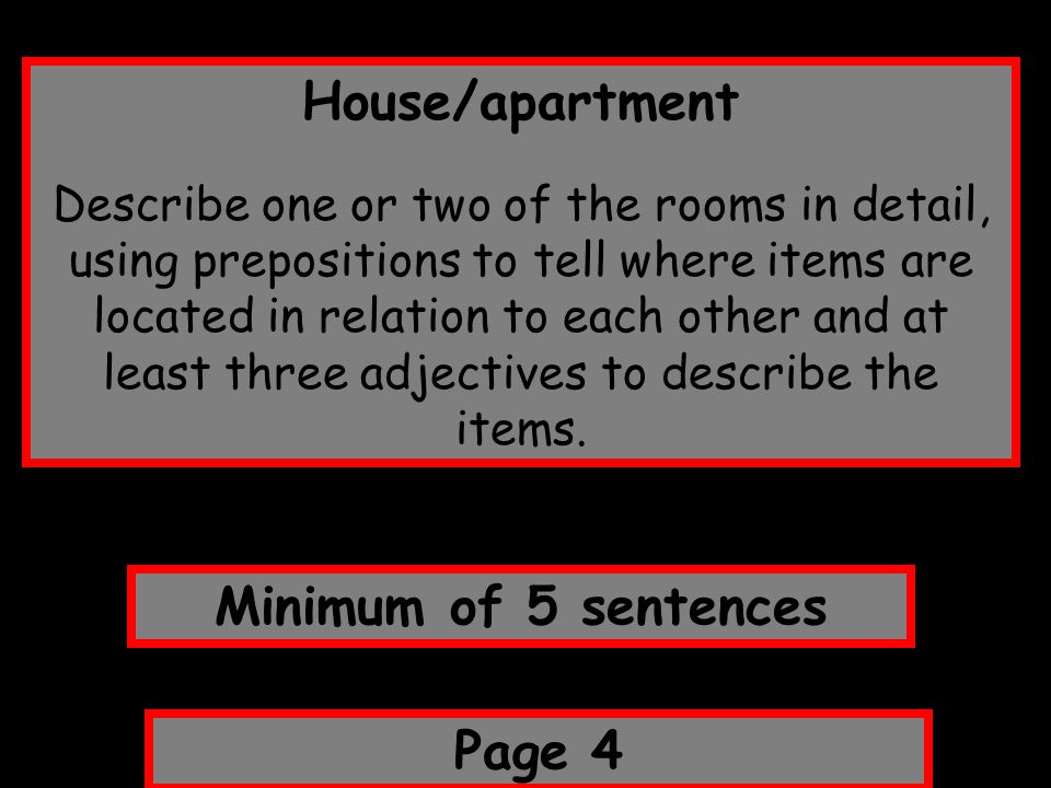 House/apartment Describe one or two of the rooms in detail, using prepositions to tell where items are located in relation to each other and at least