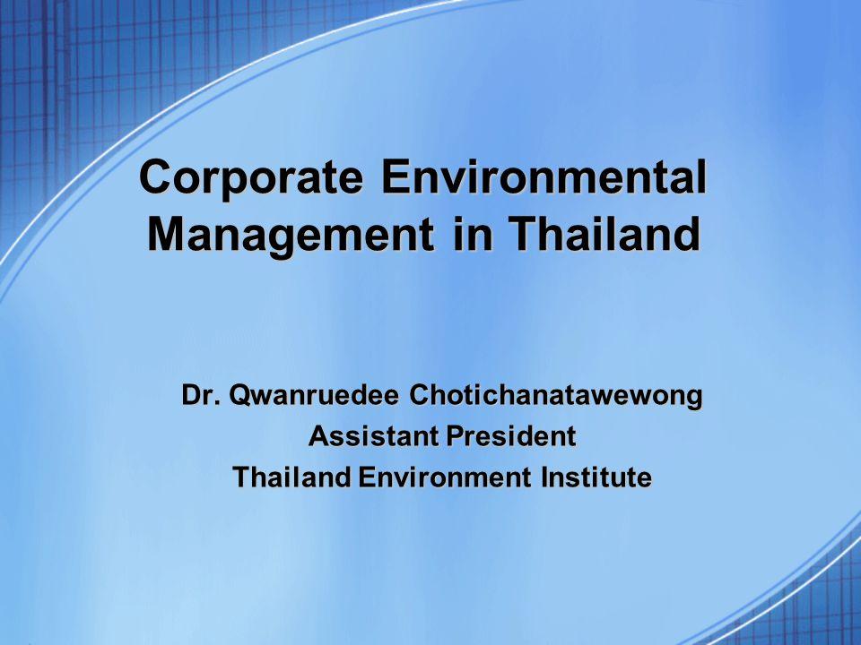 Corporate Environmental Management in Thailand Dr. Qwanruedee Chotichanatawewong Assistant President Thailand Environment Institute