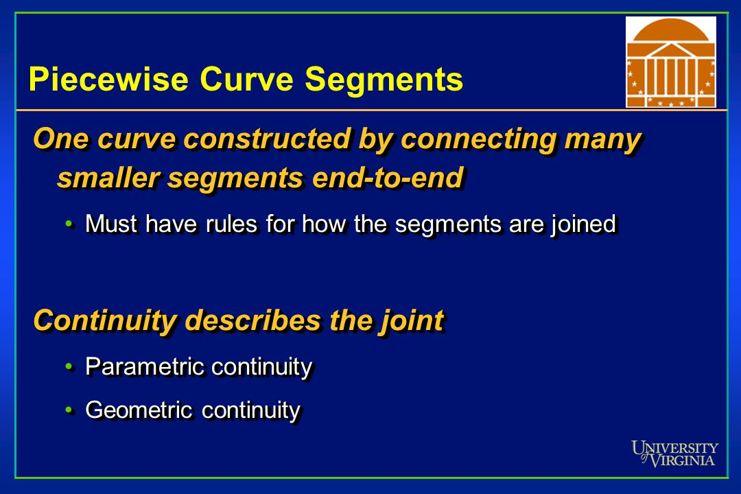 Piecewise Curve Segments One curve constructed by connecting many smaller segments end-to-end Must have rules for how the segments are joinedMust have