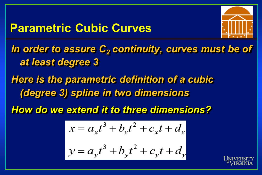 Parametric Cubic Curves In order to assure C 2 continuity, curves must be of at least degree 3 Here is the parametric definition of a cubic (degree 3)