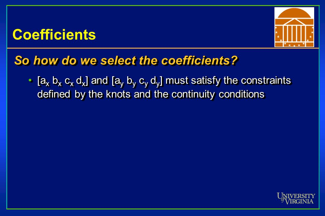 Coefficients So how do we select the coefficients? [a x b x c x d x ] and [a y b y c y d y ] must satisfy the constraints defined by the knots and the