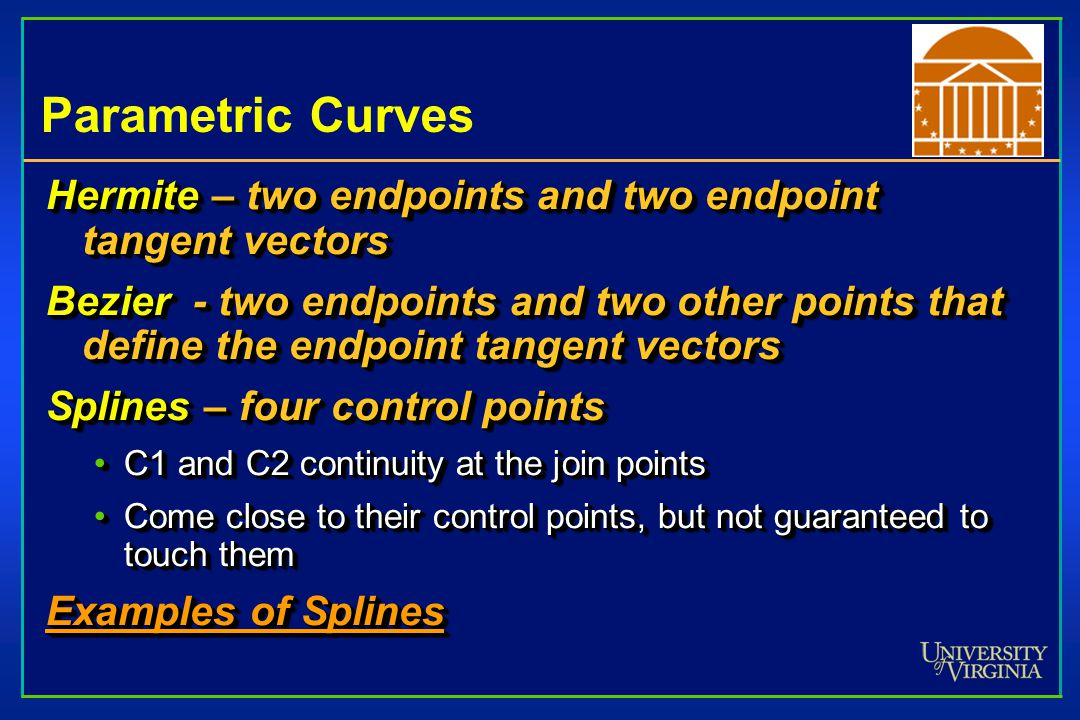 Parametric Curves Hermite – two endpoints and two endpoint tangent vectors Bezier - two endpoints and two other points that define the endpoint tangen